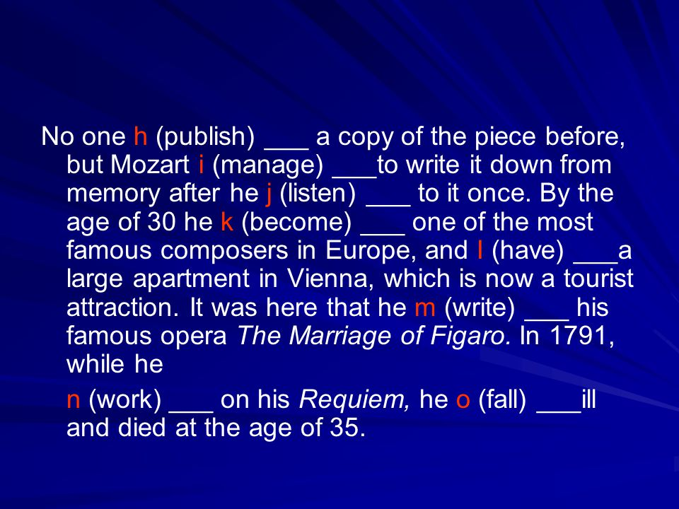 No one h (publish) ___ a copy of the piece before, but Mozart i (manage) ___to write it down from memory after he j (listen) ___ to it once. By the age of 30 he k (become) ___ one of the most famous composers in Europe, and I (have) ___a large apartment in Vienna, which is now a tourist attraction. It was here that he m (write) ___ his famous opera The Marriage of Figaro. In 1791, while he