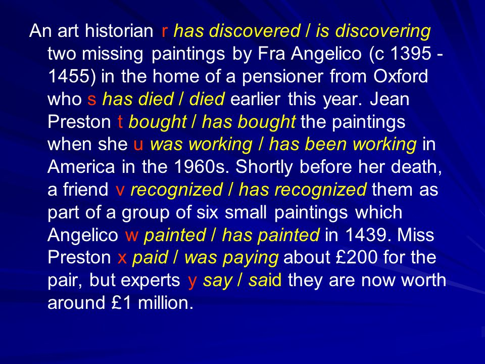 An art historian r has discovered / is discovering two missing paintings by Fra Angelico (c 1395 - 1455) in the home of a pensioner from Oxford who s has died / died earlier this year.