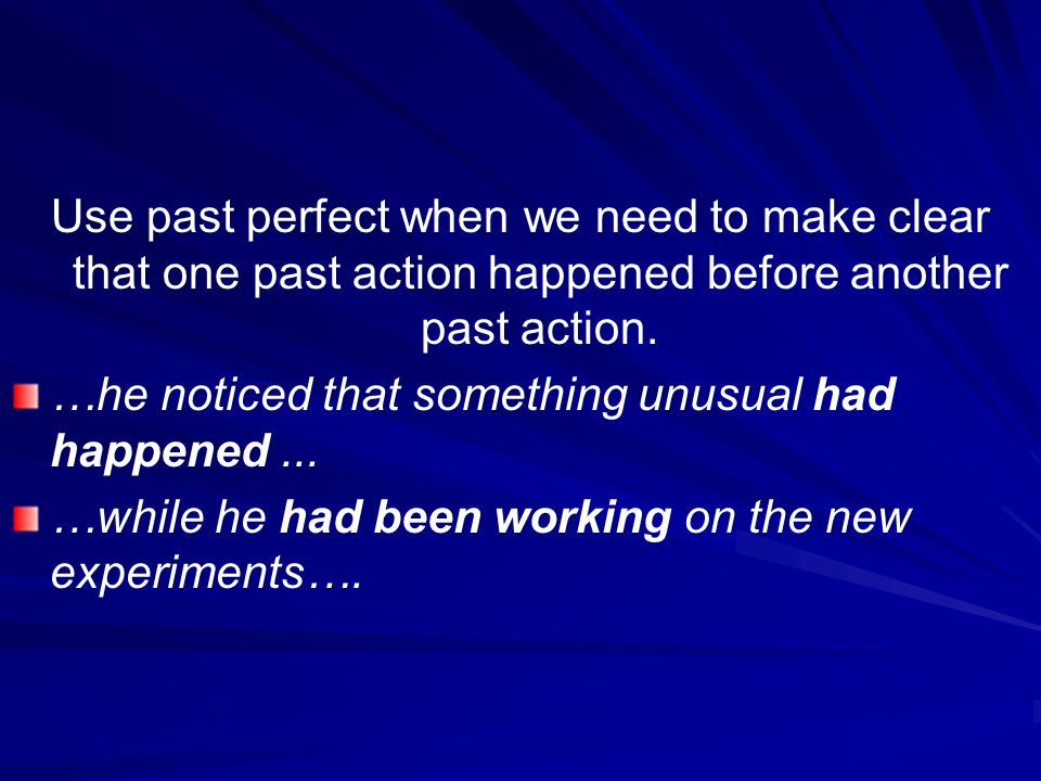 Use past perfect when we need to make clear that one past action happened before another past action.
