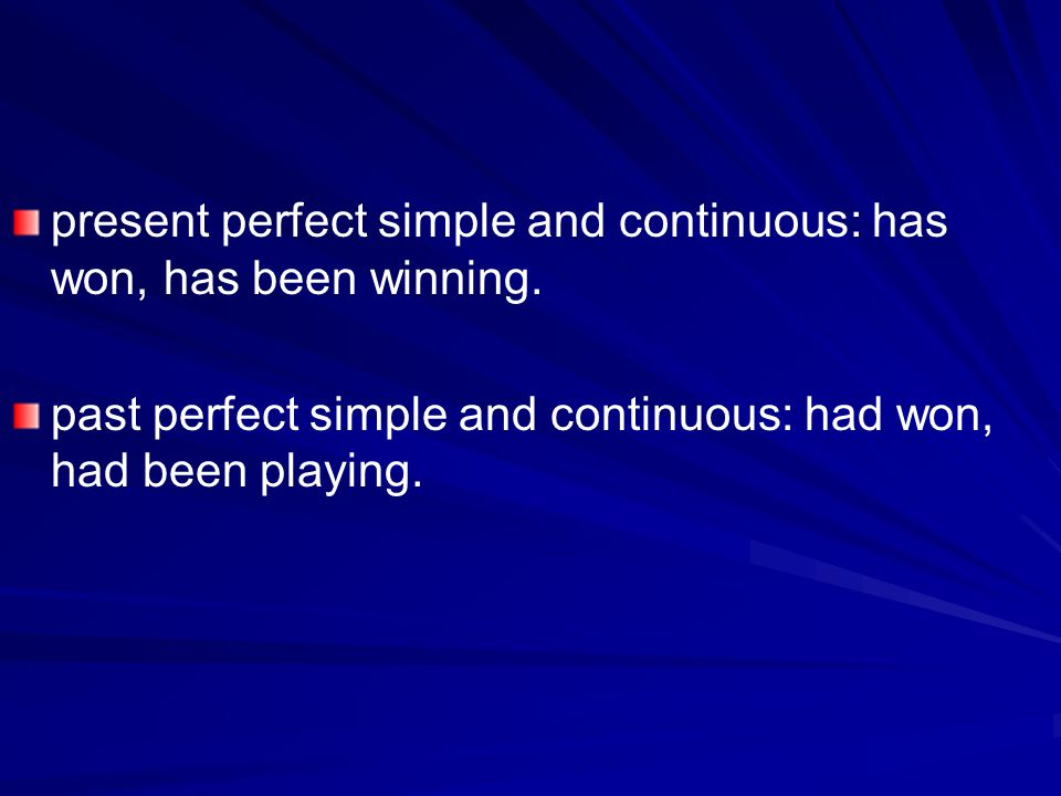 present perfect simple and continuous: has won, has been winning.