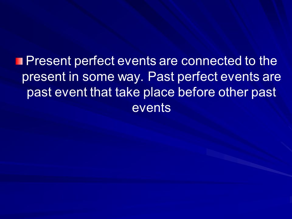 Present perfect events are connected to the present in some way