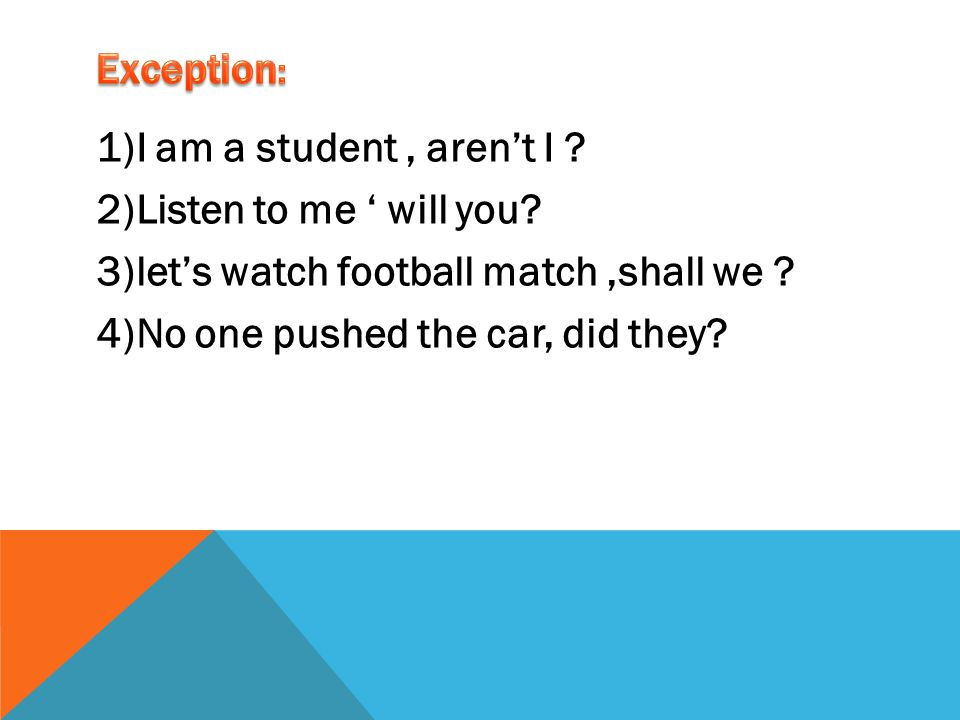 Exception: 1)I am a student , aren't I . 2)Listen to me ' will you.