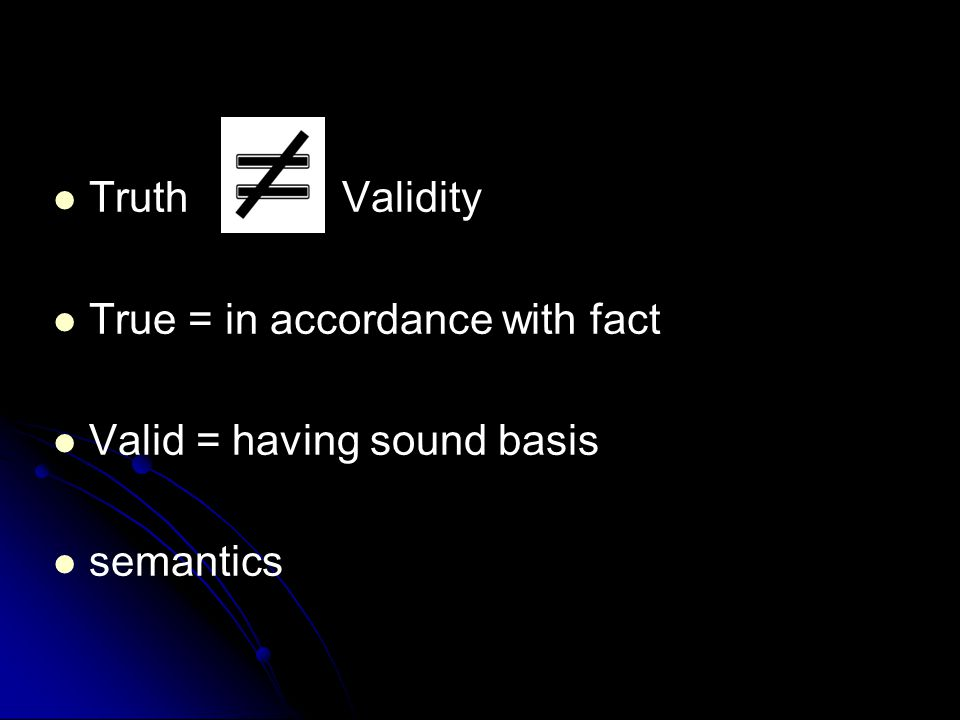 Truth Validity True = in accordance with fact Valid = having sound basis semantics
