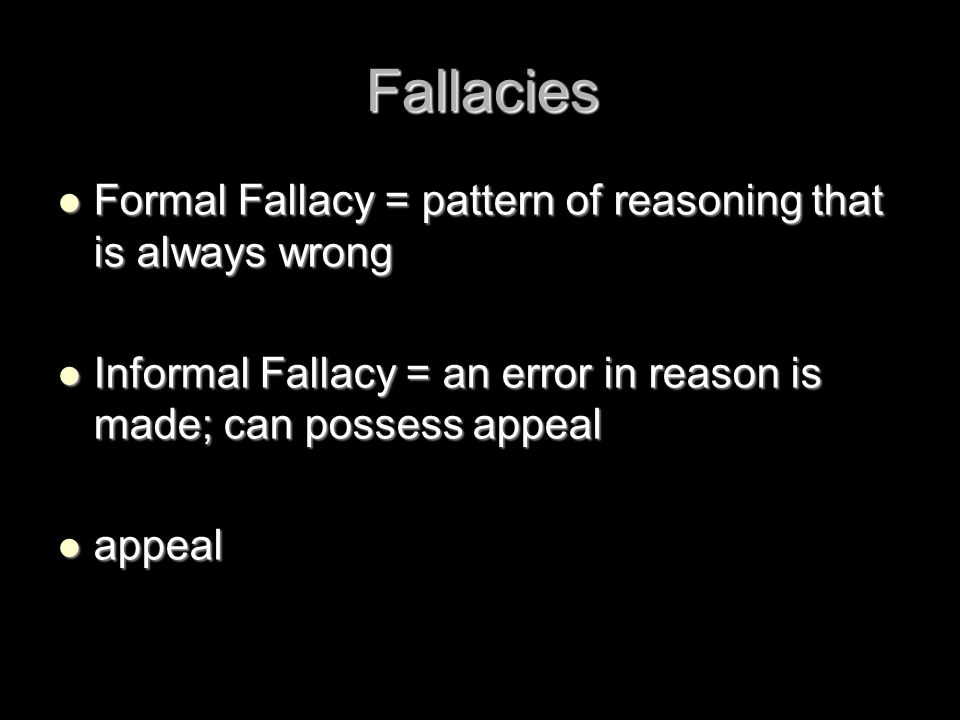Fallacies Formal Fallacy = pattern of reasoning that is always wrong
