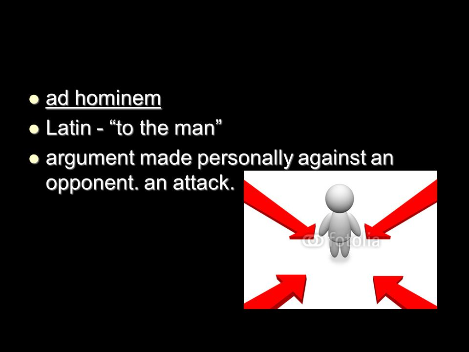 ad hominem Latin - to the man argument made personally against an opponent. an attack.