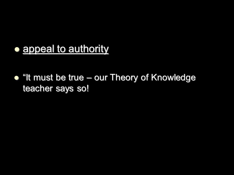 appeal to authority It must be true – our Theory of Knowledge teacher says so!
