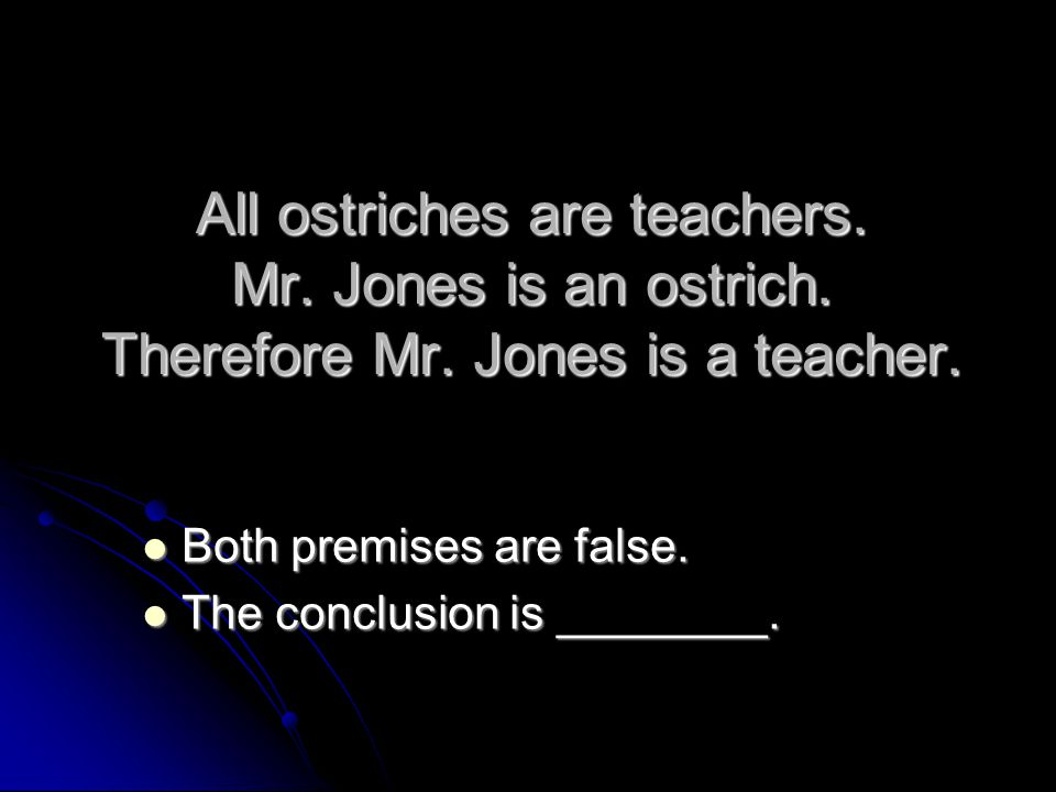 All ostriches are teachers. Mr. Jones is an ostrich. Therefore Mr