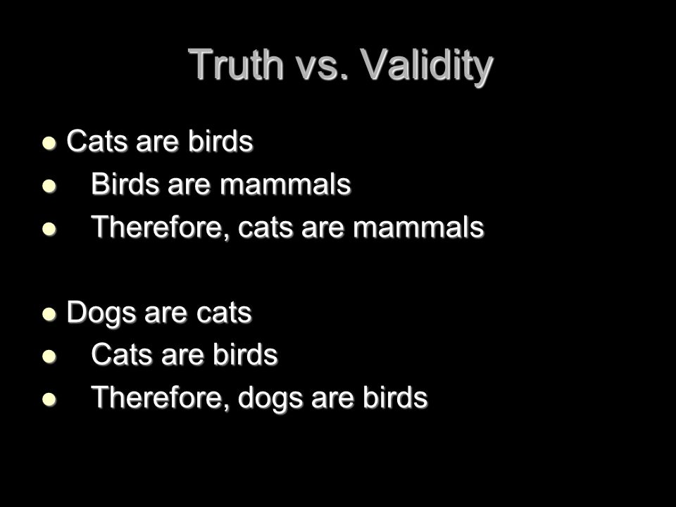 Truth vs. Validity Cats are birds Birds are mammals