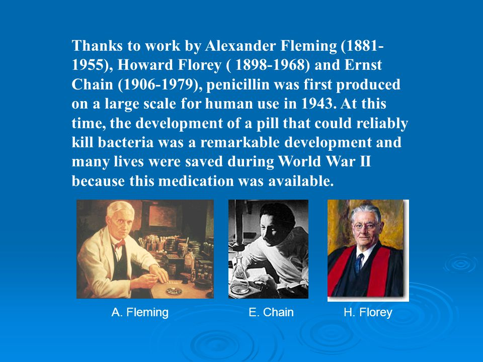 Thanks to work by Alexander Fleming (1881-1955), Howard Florey ( 1898-1968) and Ernst Chain (1906-1979), penicillin was first produced on a large scale for human use in 1943. At this time, the development of a pill that could reliably kill bacteria was a remarkable development and many lives were saved during World War II because this medication was available.