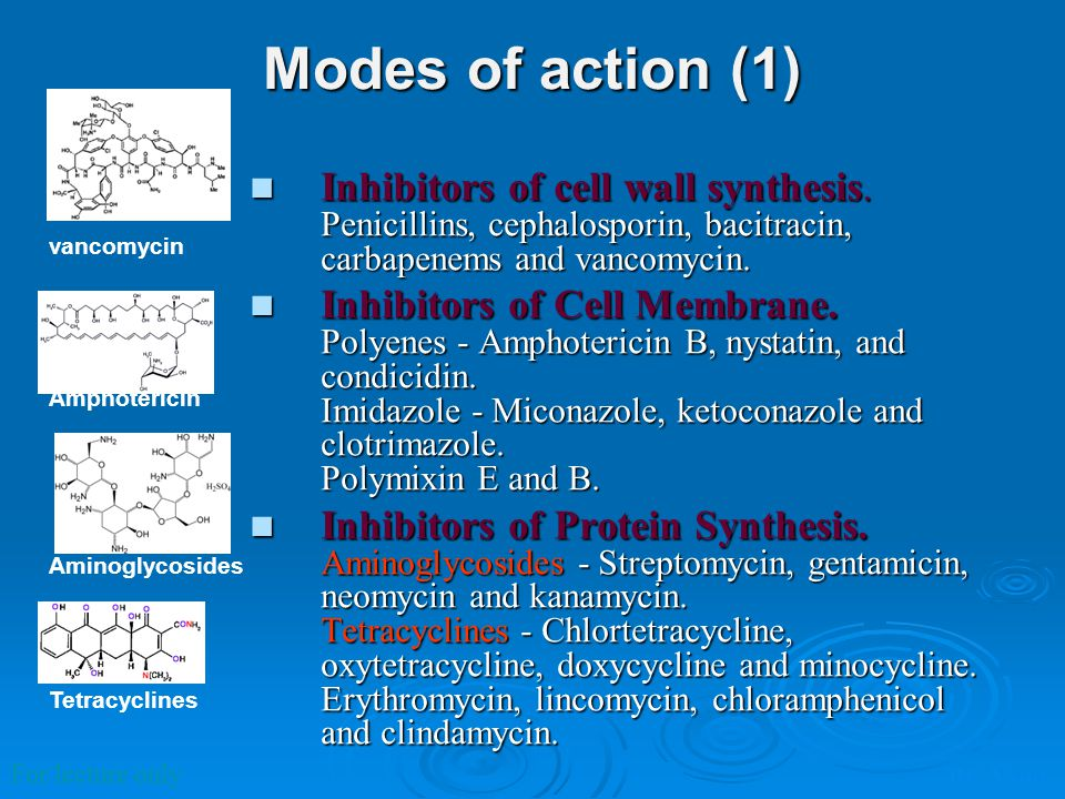 Modes of action (1) Inhibitors of cell wall synthesis. Penicillins, cephalosporin, bacitracin, carbapenems and vancomycin.