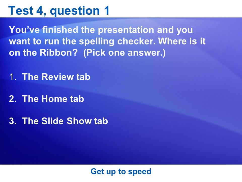 Test 4, question 1 You've finished the presentation and you want to run the spelling checker. Where is it on the Ribbon (Pick one answer.)
