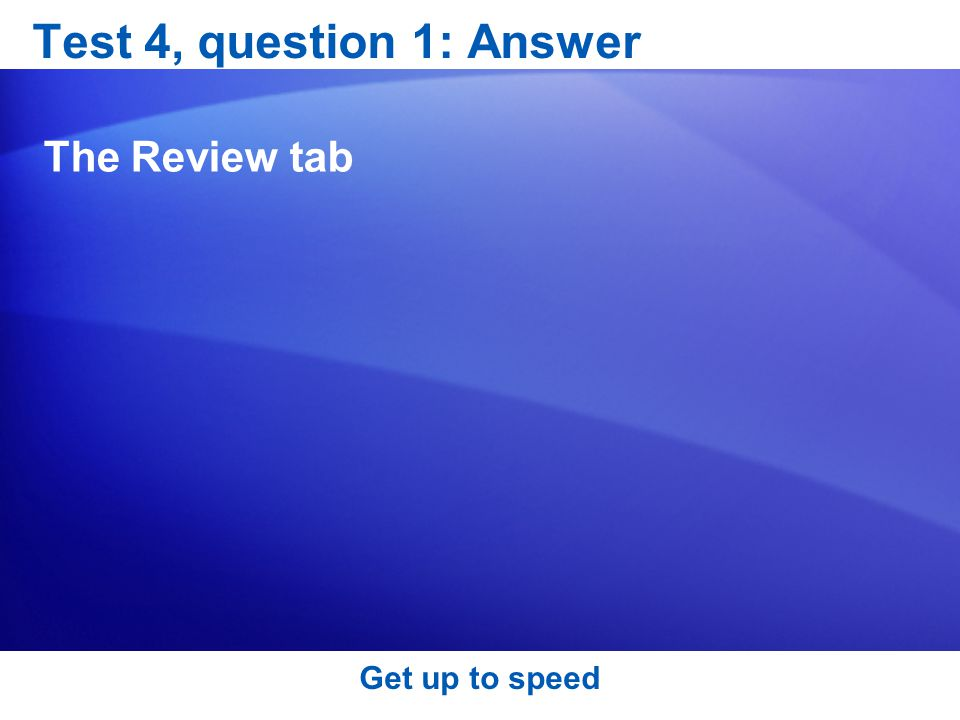 Test 4, question 1: Answer The Review tab Get up to speed