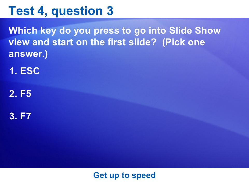 Test 4, question 3 Which key do you press to go into Slide Show view and start on the first slide (Pick one answer.)
