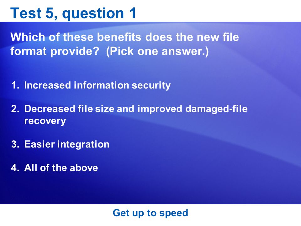 Test 5, question 1 Which of these benefits does the new file format provide (Pick one answer.) Increased information security.