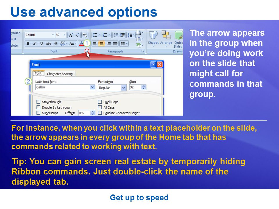 Use advanced options The arrow appears in the group when you're doing work on the slide that might call for commands in that group.