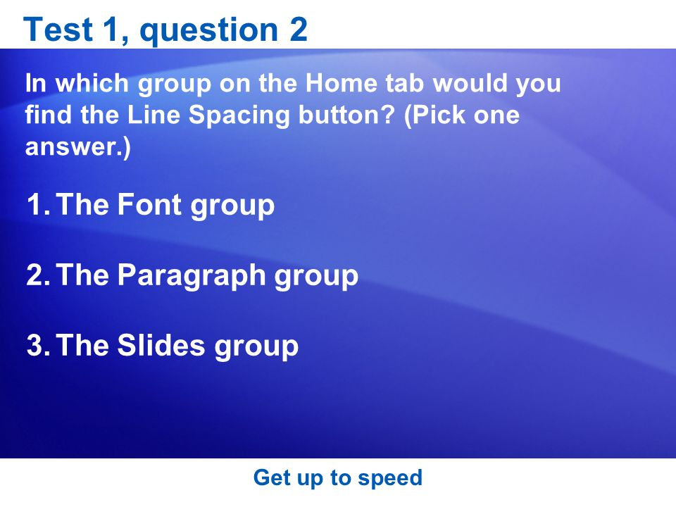 Test 1, question 2 The Font group The Paragraph group The Slides group