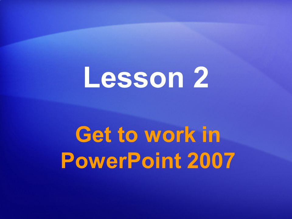 Get to work in PowerPoint 2007