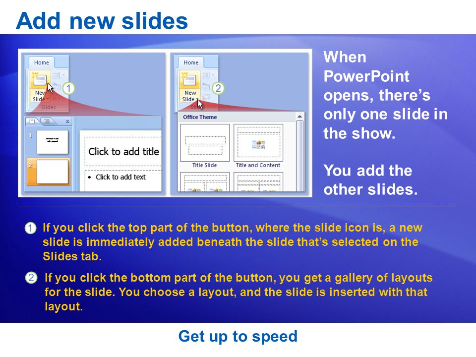 Add new slides When PowerPoint opens, there's only one slide in the show. You add the other slides.