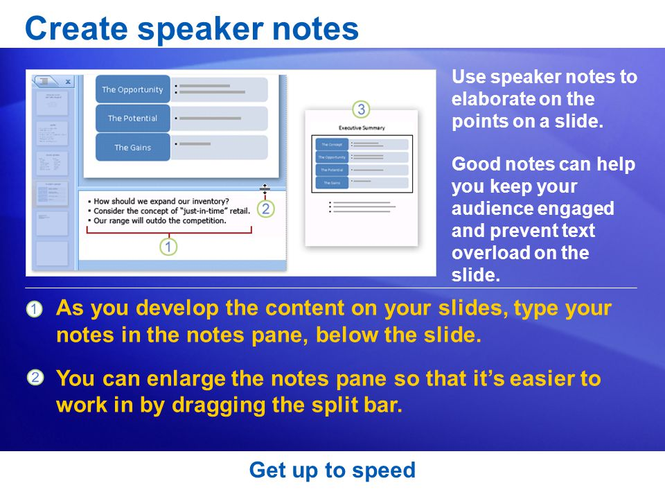 Create speaker notes Use speaker notes to elaborate on the points on a slide.