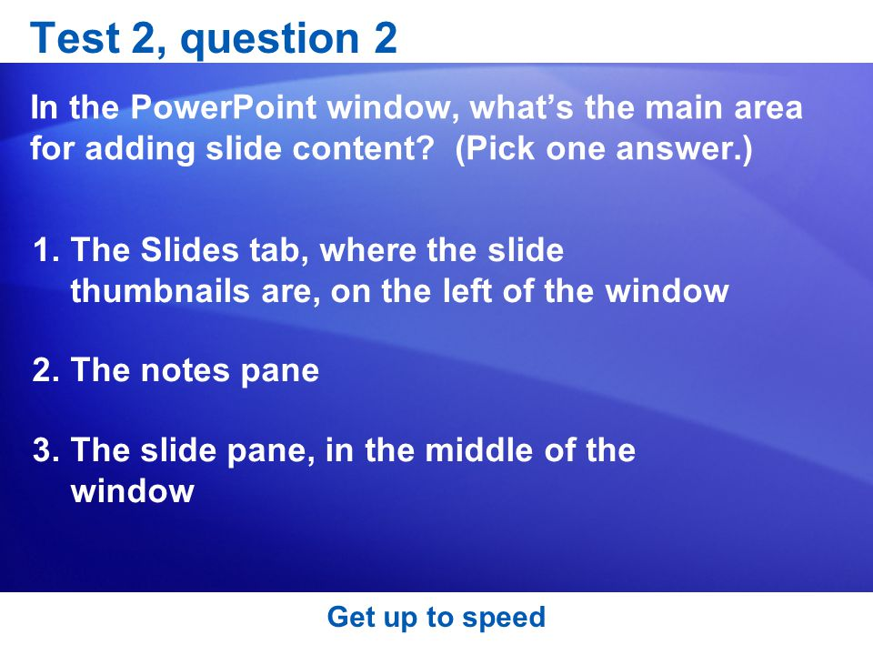 Test 2, question 2 In the PowerPoint window, what's the main area for adding slide content (Pick one answer.)