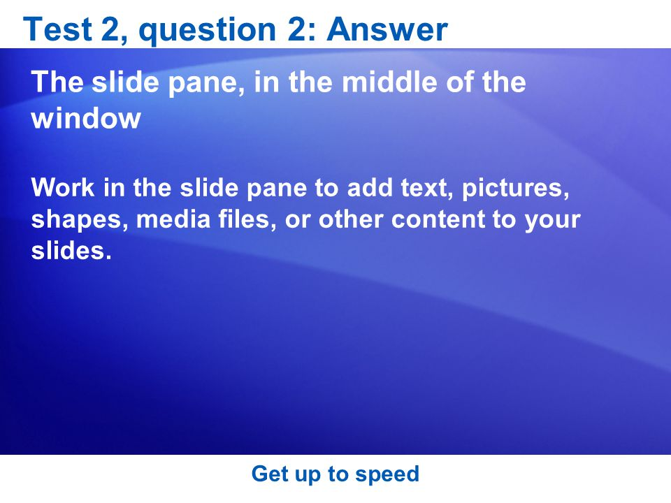 Test 2, question 2: Answer The slide pane, in the middle of the window
