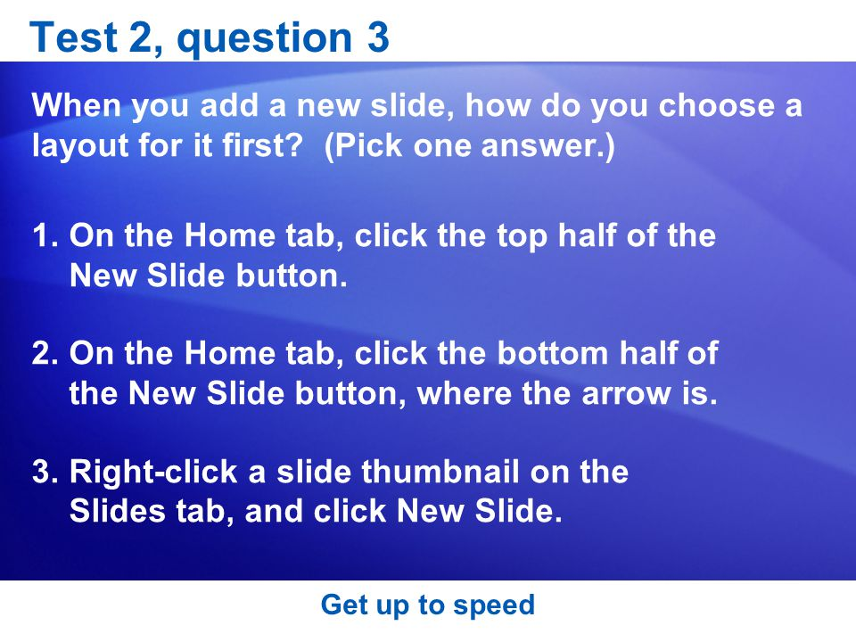 Test 2, question 3 When you add a new slide, how do you choose a layout for it first (Pick one answer.)