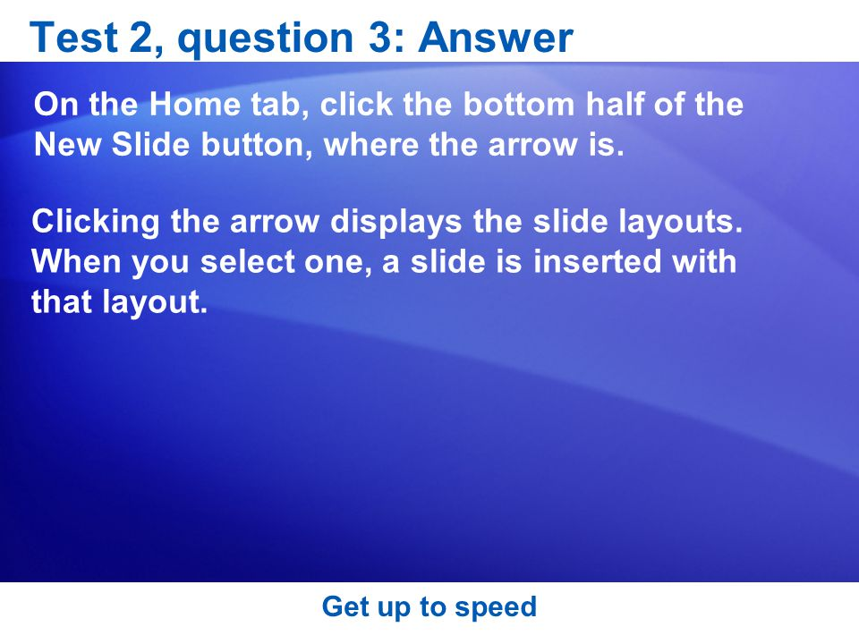 Test 2, question 3: Answer On the Home tab, click the bottom half of the New Slide button, where the arrow is.