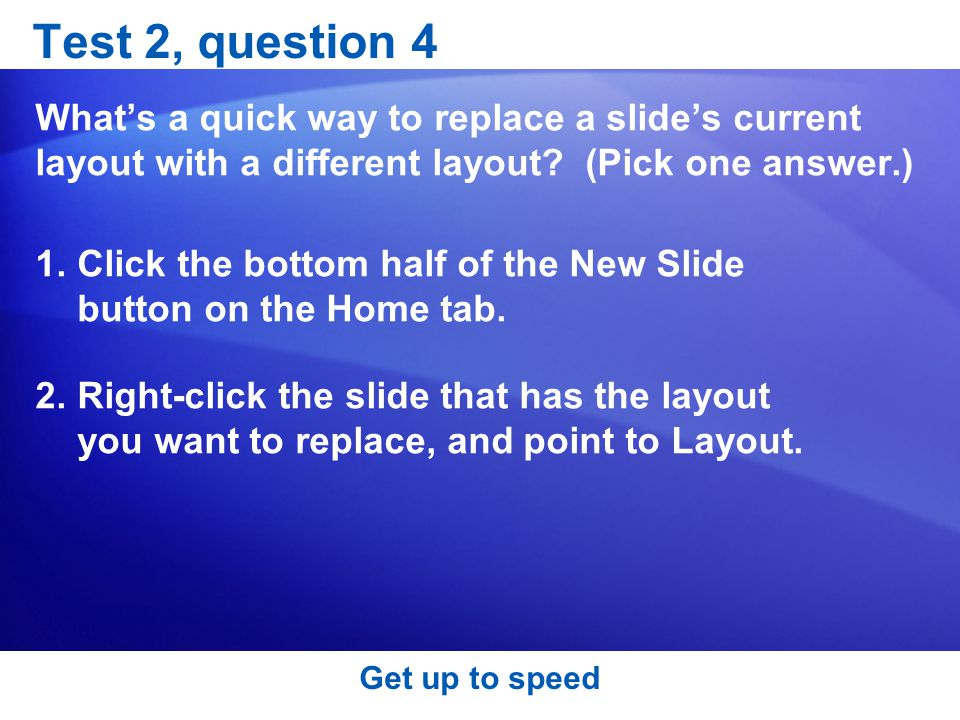 Test 2, question 4 What's a quick way to replace a slide's current layout with a different layout (Pick one answer.)