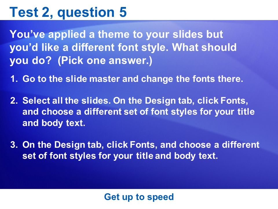 Test 2, question 5 You've applied a theme to your slides but you'd like a different font style. What should you do (Pick one answer.)