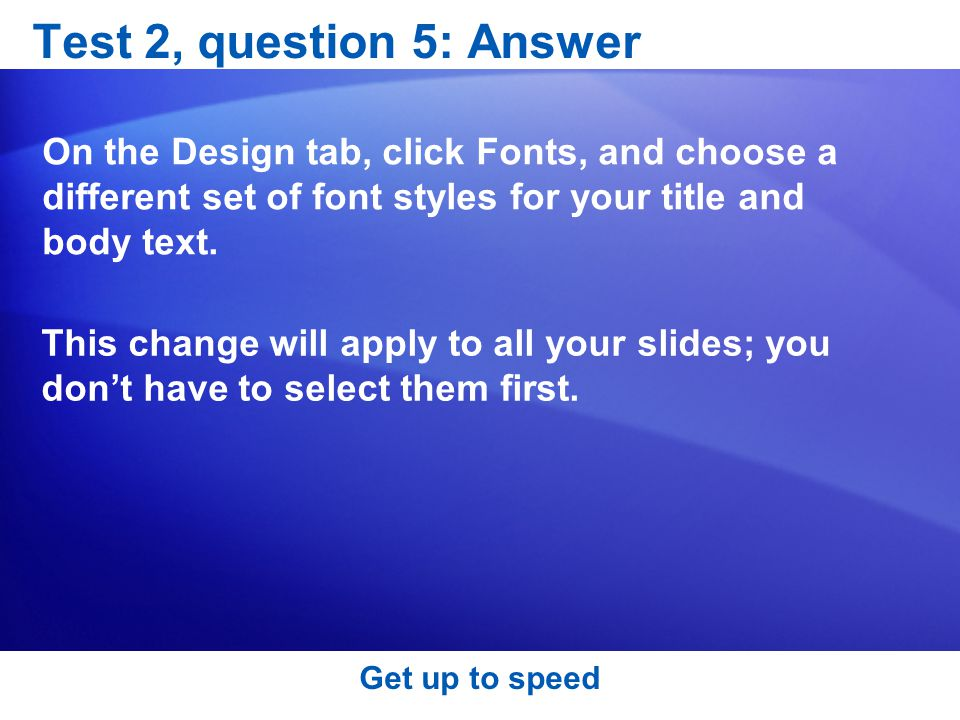 Test 2, question 5: Answer On the Design tab, click Fonts, and choose a different set of font styles for your title and body text.