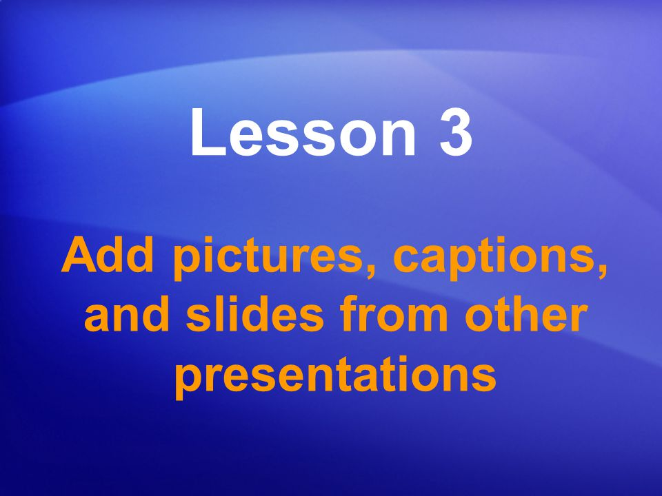Add pictures, captions, and slides from other presentations