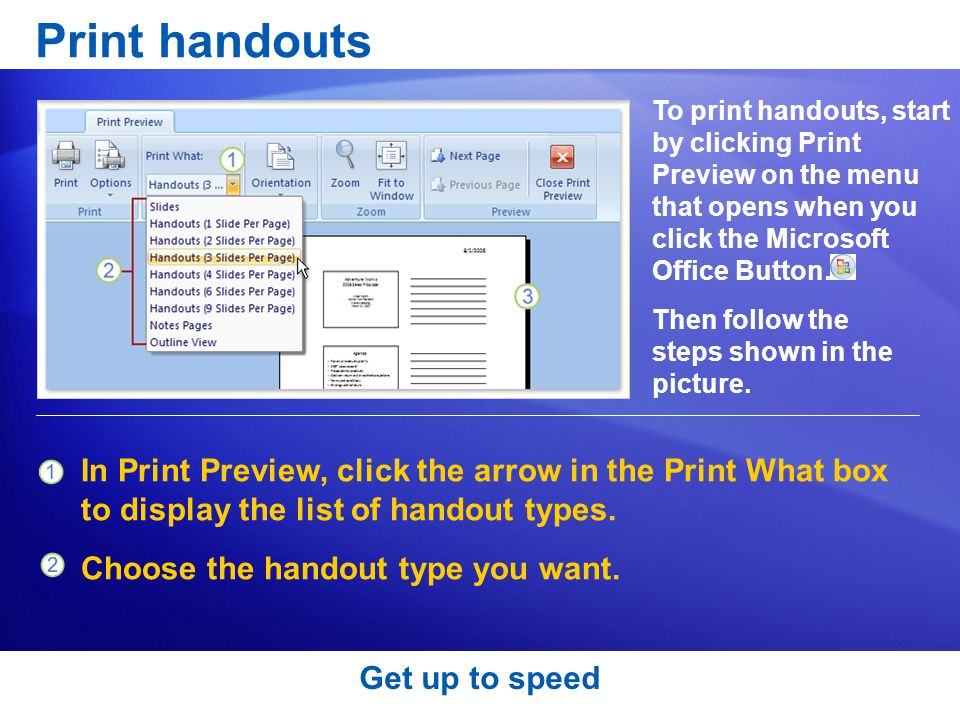 Print handouts To print handouts, start by clicking Print Preview on the menu that opens when you click the Microsoft Office Button.