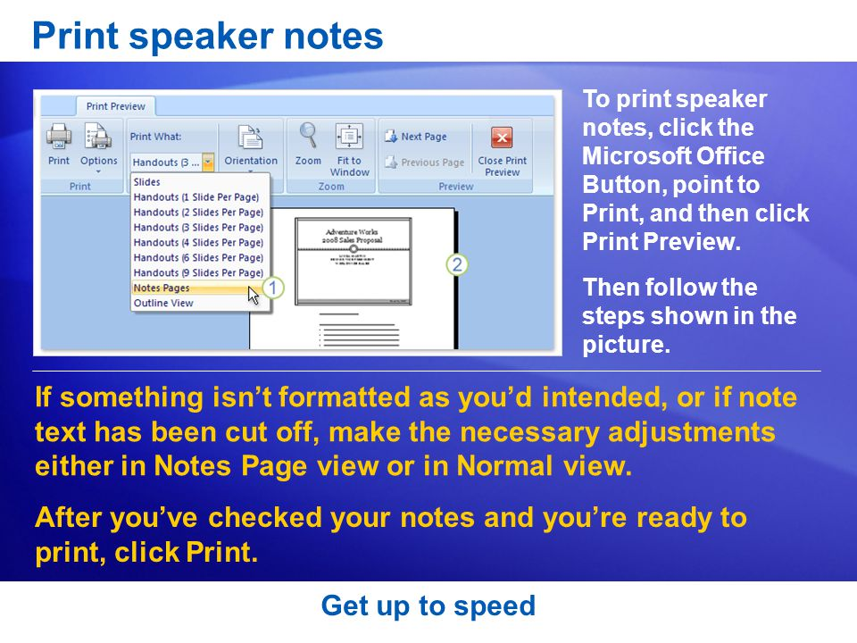 Print speaker notes To print speaker notes, click the Microsoft Office Button, point to Print, and then click Print Preview.