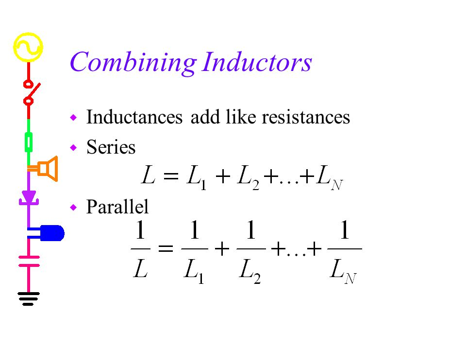 Combining Inductors Inductances add like resistances Series Parallel
