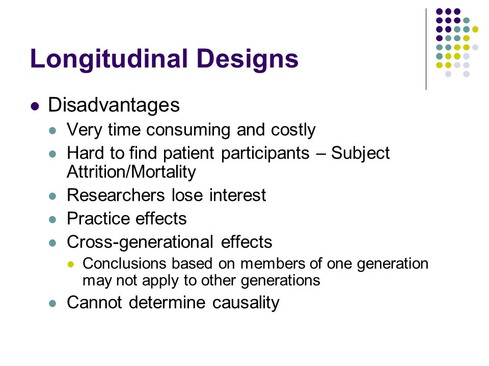Longitudinal Designs Disadvantages Very time consuming and costly