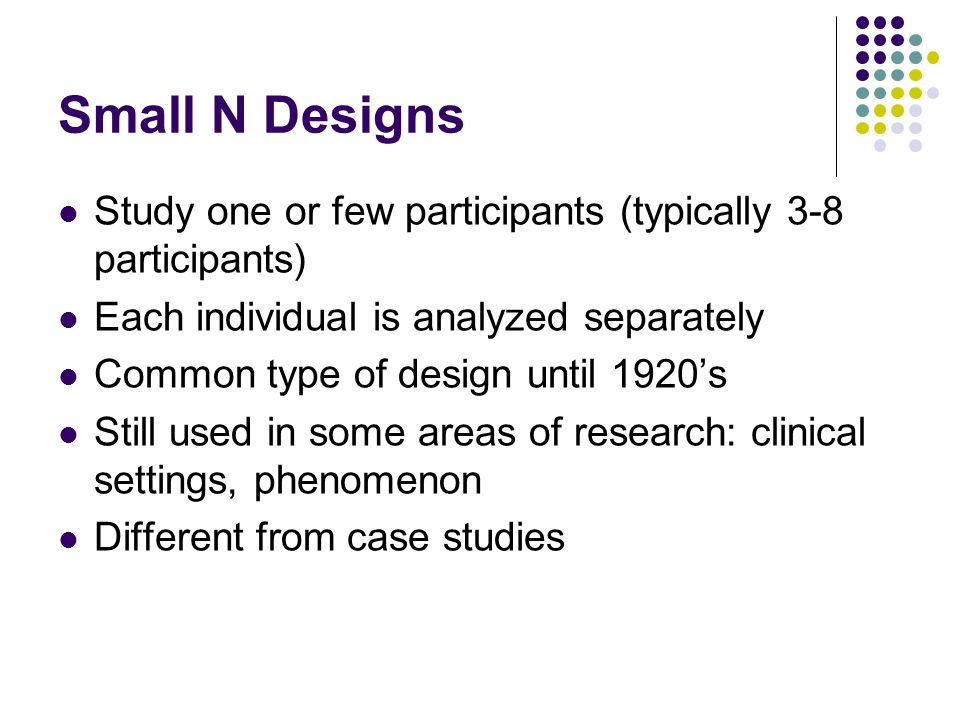 Small N Designs Study one or few participants (typically 3-8 participants) Each individual is analyzed separately.