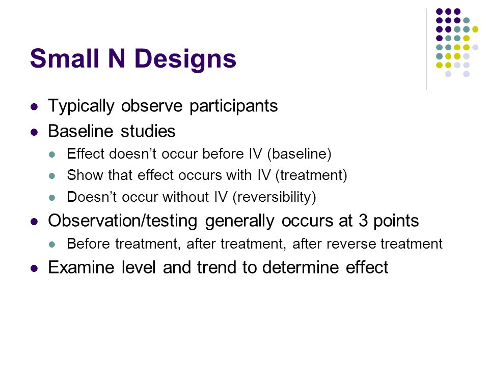 Small N Designs Typically observe participants Baseline studies