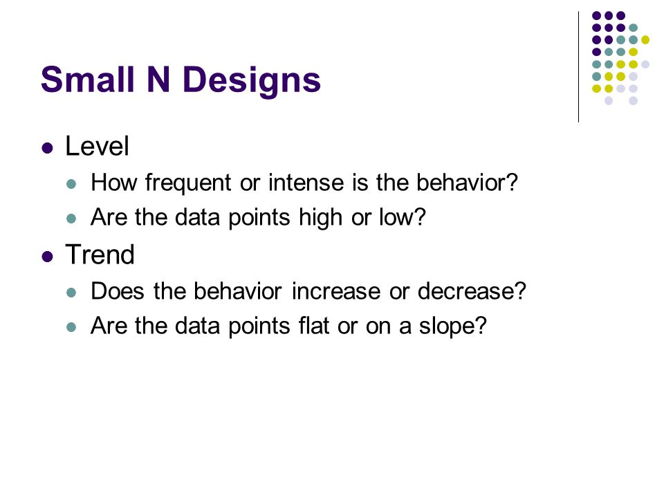 Small N Designs Level Trend How frequent or intense is the behavior