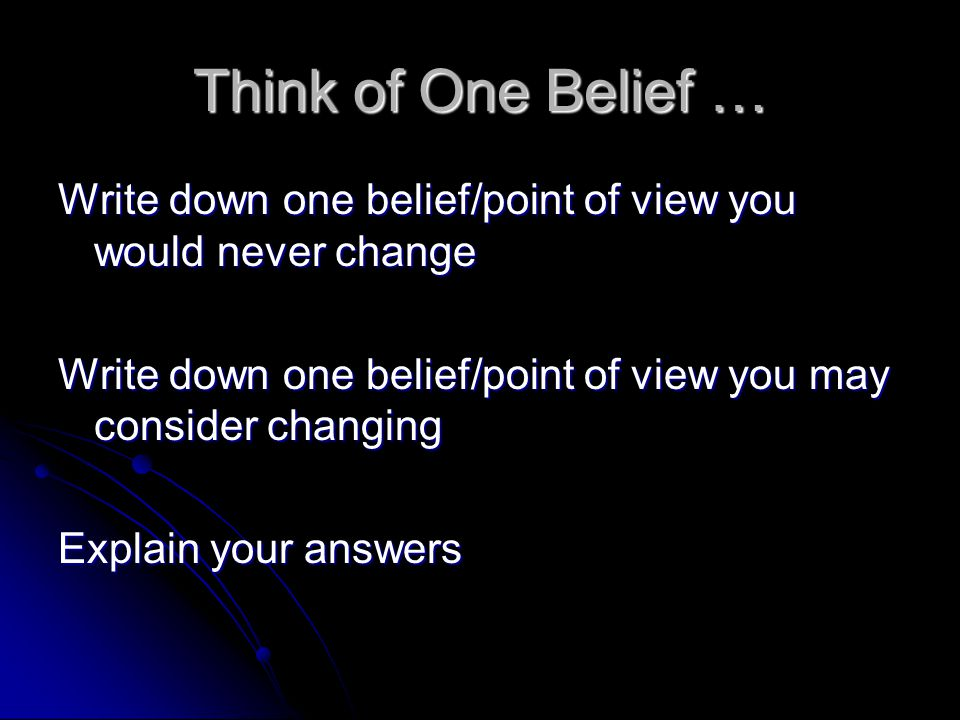 Think of One Belief … Write down one belief/point of view you would never change. Write down one belief/point of view you may consider changing.