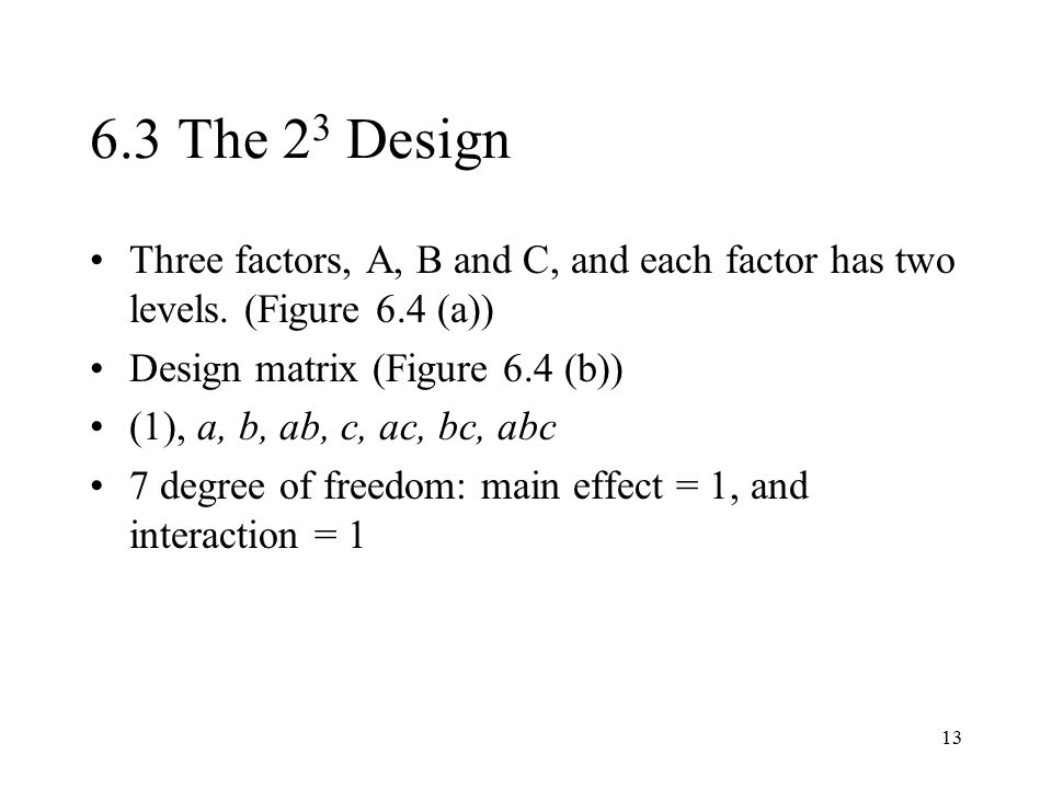 6.3 The 23 Design Three factors, A, B and C, and each factor has two levels. (Figure 6.4 (a)) Design matrix (Figure 6.4 (b))