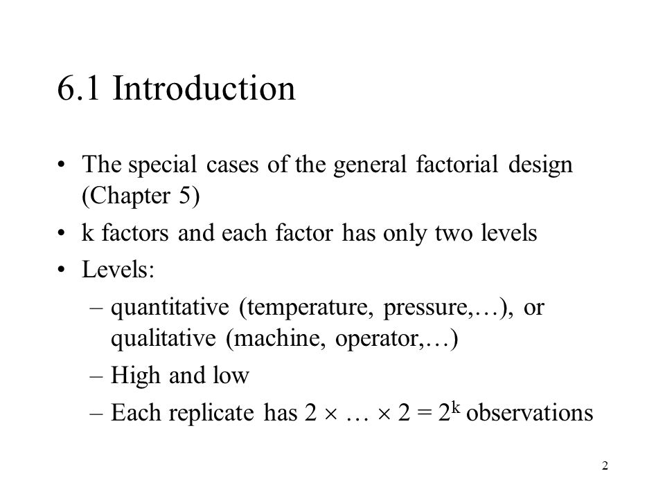 6.1 Introduction The special cases of the general factorial design (Chapter 5) k factors and each factor has only two levels.