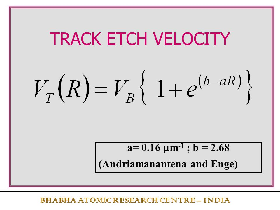 TRACK ETCH VELOCITY a= 0.16 mm-1 ; b = 2.68 (Andriamanantena and Enge)