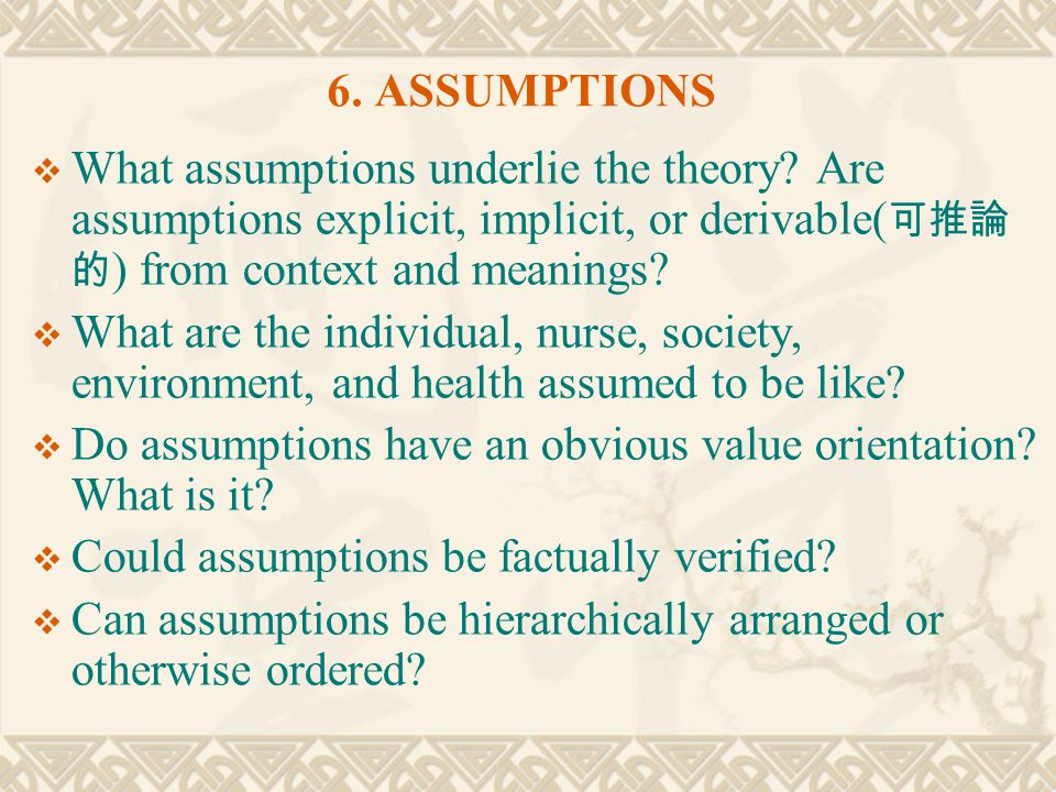 6. ASSUMPTIONS What assumptions underlie the theory Are assumptions explicit, implicit, or derivable(可推論的) from context and meanings