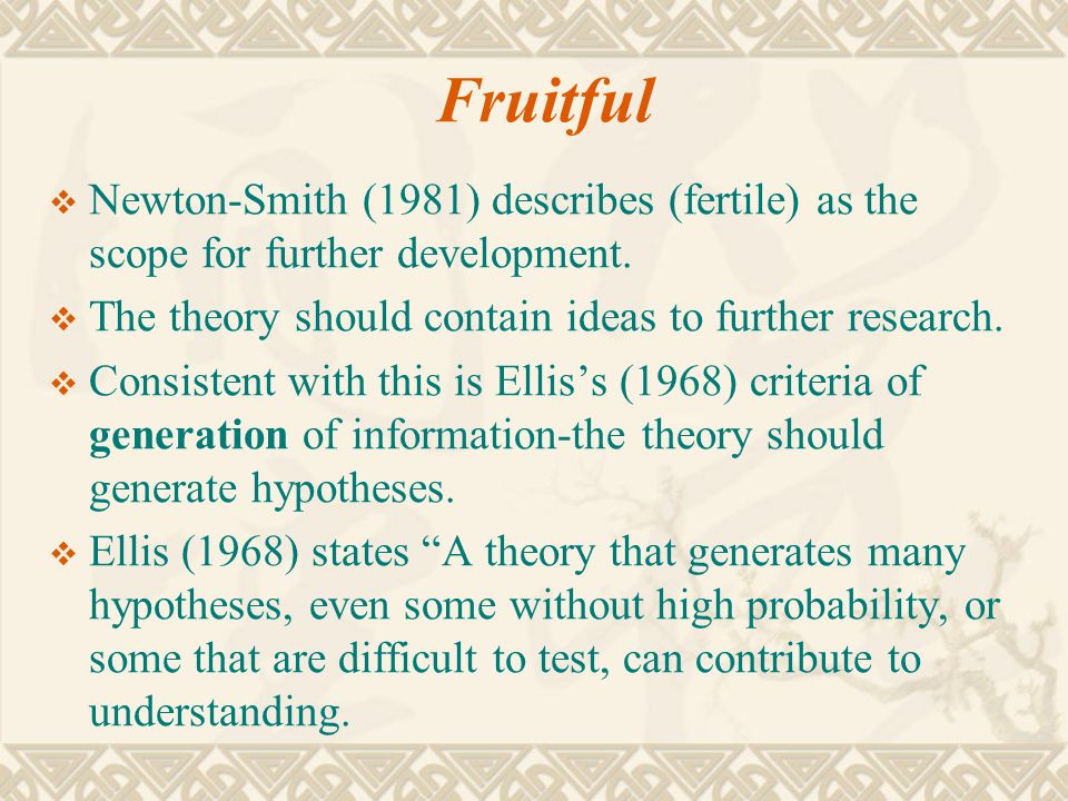 Fruitful Newton-Smith (1981) describes (fertile) as the scope for further development. The theory should contain ideas to further research.