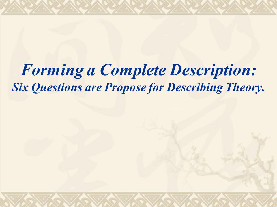 Forming a Complete Description: Six Questions are Propose for Describing Theory.