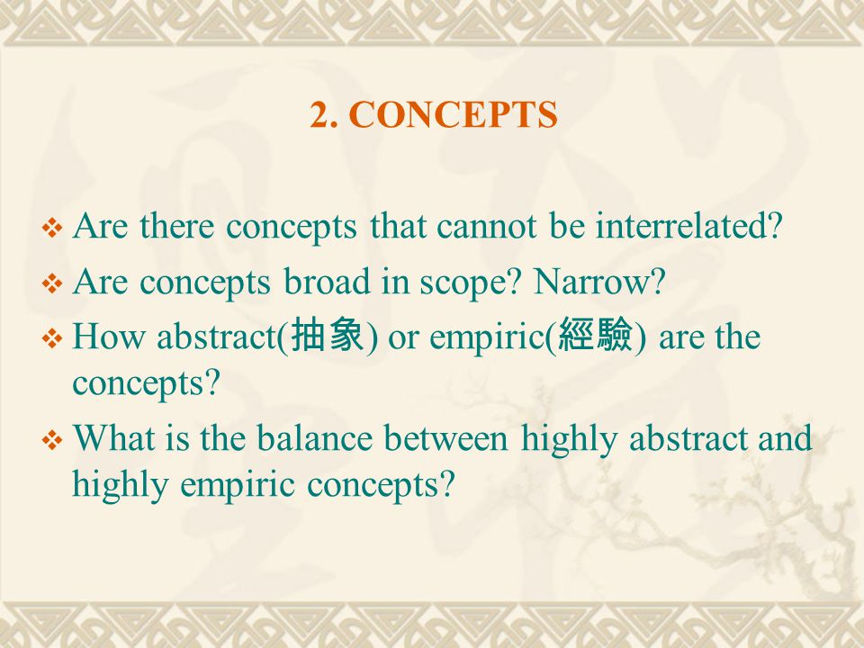2. CONCEPTS Are there concepts that cannot be interrelated Are concepts broad in scope Narrow How abstract(抽象) or empiric(經驗) are the concepts