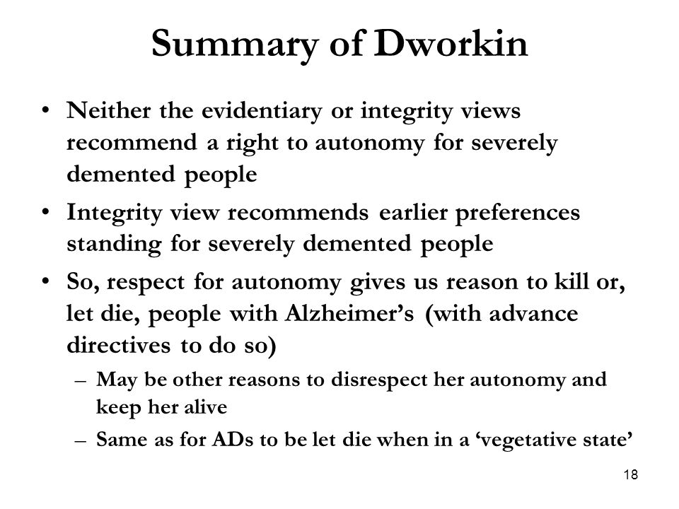 Summary of Dworkin Neither the evidentiary or integrity views recommend a right to autonomy for severely demented people.
