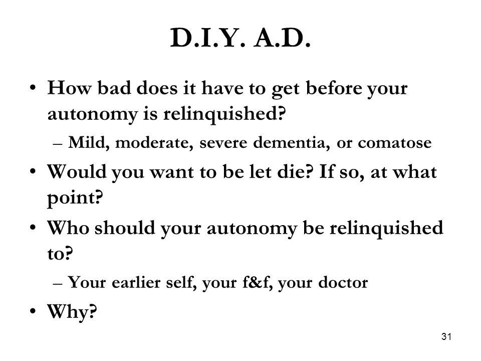 D.I.Y. A.D. How bad does it have to get before your autonomy is relinquished Mild, moderate, severe dementia, or comatose.