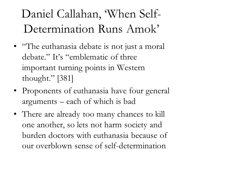 daniel callahan euthanasia 2 in daniel callahan's paper, he claims that voluntary active euthanasia is not only a matter of self-determination or autonomy, but also a social decision that.