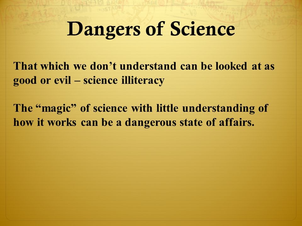 Dangers of Science That which we don't understand can be looked at as good or evil – science illiteracy.